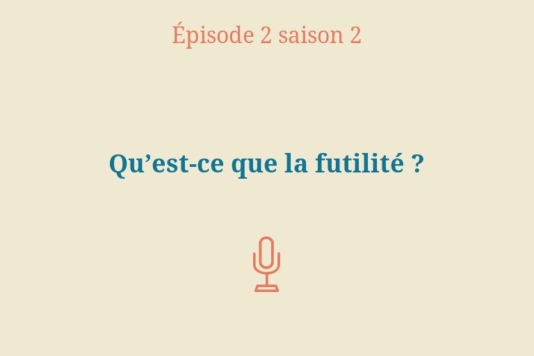 ÉPISODE 2 Saison 2: Qu'est-ce que la futilité?
