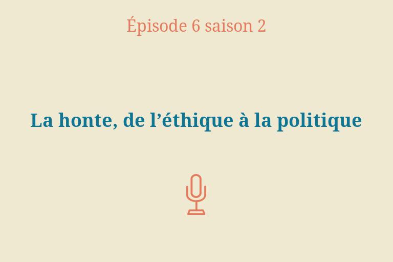 ÉPISODE 6 Saison 2: La honte, de l'éthique à la politique