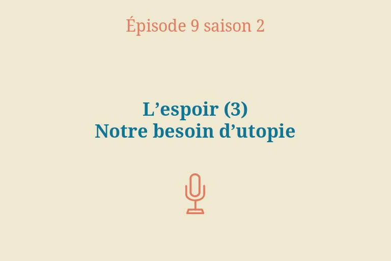 ÉPISODE 9 Saison 2: L'espoir (3) – Notre besoin d'utopie